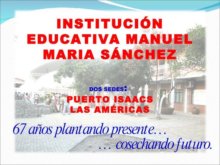 INSTITUCIÓN EDUCATIVA MANUEL MARIA SÁNCHEZ DOS SEDES :   PUERTO ISAACS LAS AMÉRICAS 67 años plantando presente… …  cosecha...