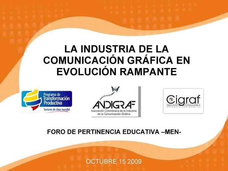 LA INDUSTRIA DE LA COMUNICACIÓN GRÁFICA EN EVOLUCIÓN RAMPANTE OCTUBRE 15 2009 FORO DE PERTINENCIA EDUCATIVA –MEN-