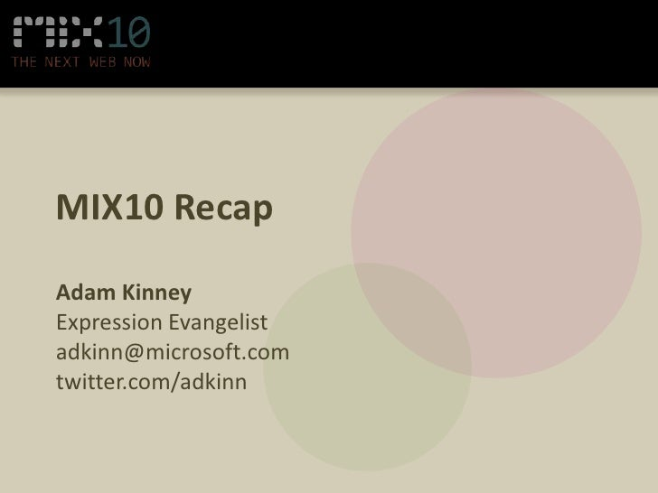 MIX10 Recap<br />Adam Kinney<br />Expression Evangelist<br />adkinn@microsoft.com<br />twitter.com/adkinn<br />