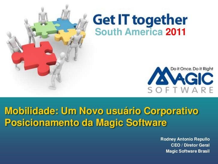 Mobilidade: Um Novo usuárioCorporativoPosicionamento da Magic Software<br />South America 2011<br />Rodney Antonio Repullo...