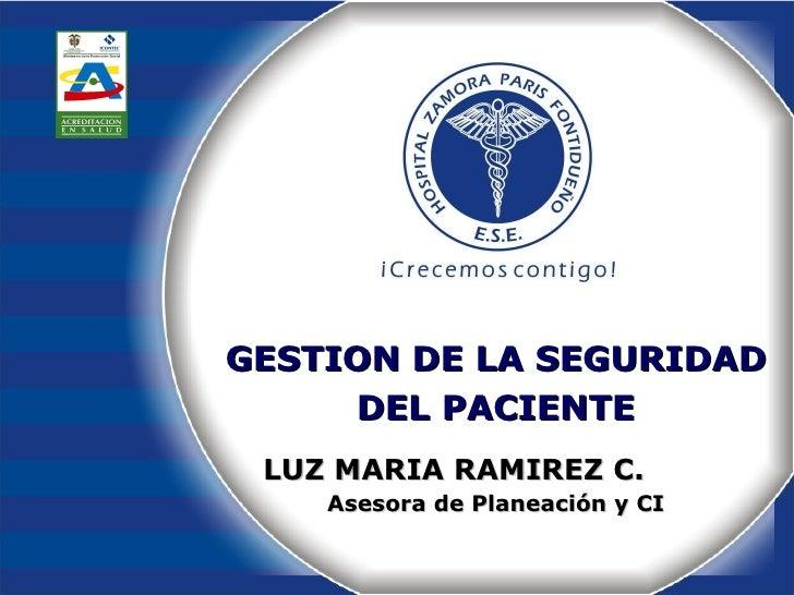 GESTION DE LA SEGURIDAD DEL PACIENTE LUZ MARIA RAMIREZ C.   Asesora de Planeación y CI