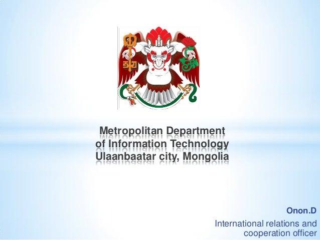 Onon.D International relations and cooperation officer Metropolitan Department of Information Technology Ulaanbaatar city,...