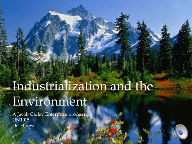 Industrialization and the Environment… A Jacob Carley Enterprise production UN1015 Dr. Hingst