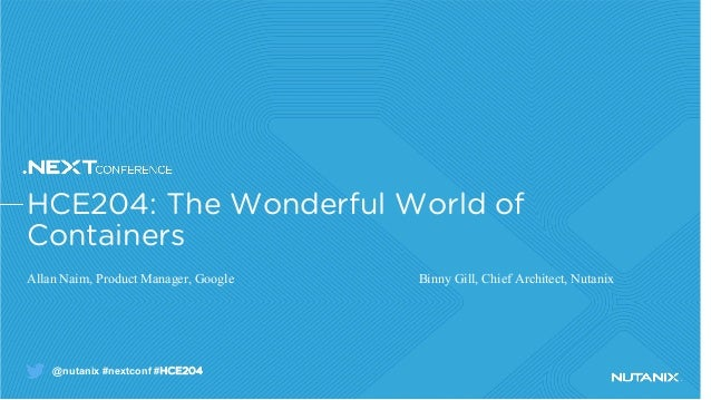 @nutanix #nextconf #HCE204 HCE204: The Wonderful World of Containers Allan Naim, Product Manager, Google Binny Gill, Chief...