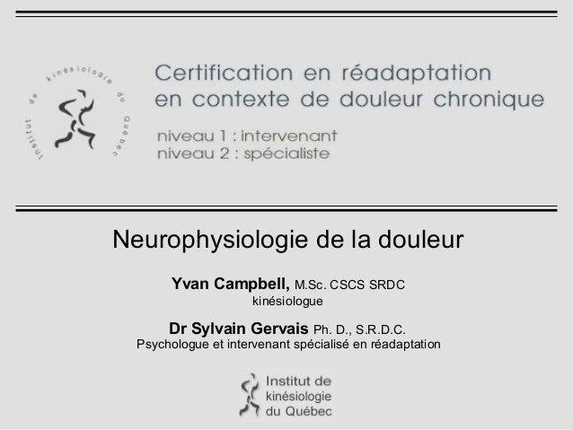 Neurophysiologie de la douleur Yvan Campbell, M.Sc. CSCS SRDC kinésiologue Dr Sylvain Gervais Ph. D., S.R.D.C. Psychologue...