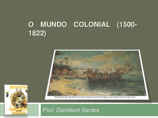 O MUNDO COLONIAL (1500-  1822)  Prof. Damilson Santos