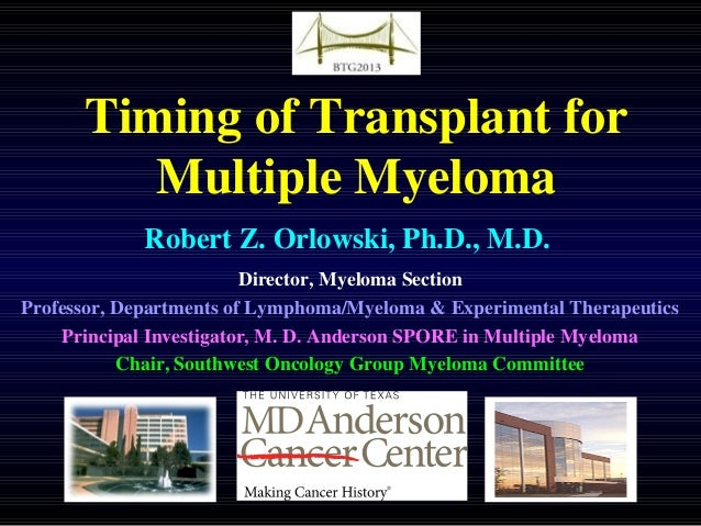 Timing of Transplant for Multiple Myeloma Robert Z. Orlowski, Ph.D., M.D. Director, Myeloma Section Professor, Departments...