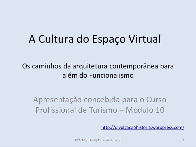 A Cultura do Espaço Virtual Apresentação concebida para o Curso Profissional de Turismo – Módulo 10 http://divulgacaohisto...