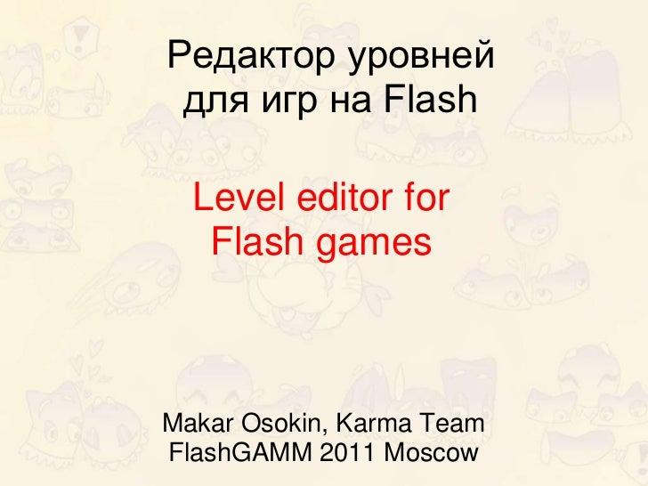 Редактор уровней для игр на Flash  Level editor for   Flash gamesMakar Osokin, Karma TeamFlashGAMM 2011 Moscow
