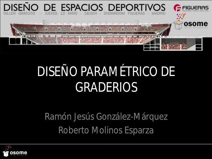 DISEÑO PARAMÉTRICO DE      GRADERIOS Ramón Jesús González-Márquez    Roberto Molinos Esparza