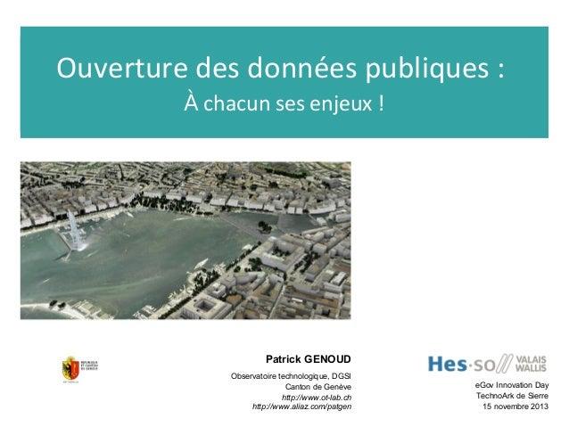 Ouverture des données publiques: À chacun ses enjeux!  Patrick GENOUD Observatoire technologique, DGSI Canton de Genève...
