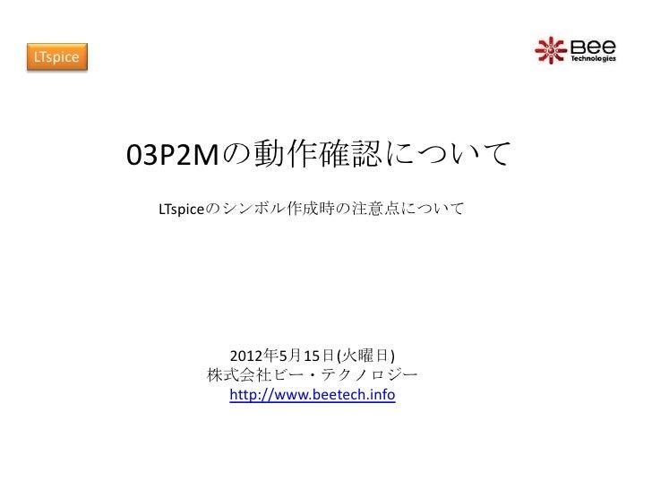 LTspice          03P2Mの動作確認について           LTspiceのシンボル作成時の注意点について               2012年5月15日(火曜日)              株式会社ビー・テクノロジー...