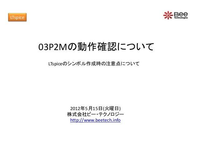 03P2Mの動作確認について 2012年5月15日(火曜日) 株式会社ビー・テクノロジー http://www.beetech.info LTspiceのシンボル作成時の注意点について LTspice