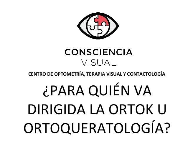 CENTRO DE OPTOMETRÍA, TERAPIA VISUAL Y CONTACTOLOGÍA ¿PARA QUIÉN VA DIRIGIDA LA ORTOK U ORTOQUERATOLOGÍA?