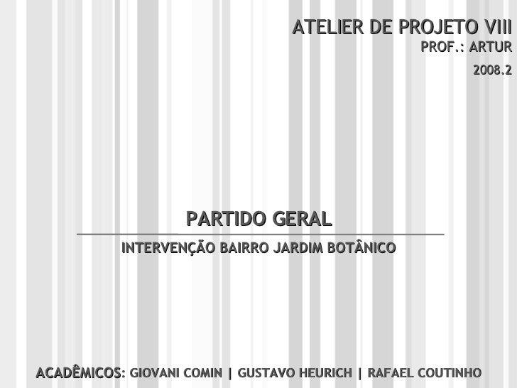 ATELIER DE PROJETO VIII PROF.: ARTUR 2008.2 ACADÊMICOS : GIOVANI COMIN | GUSTAVO HEURICH | RAFAEL COUTINHO PARTIDO GERAL I...