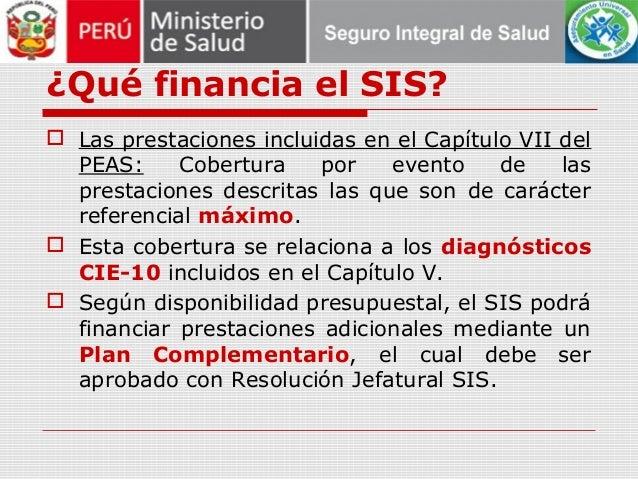 ¿Qué financia el SIS?  Las prestaciones incluidas en el Capítulo VII del PEAS: Cobertura por evento de las prestaciones d...