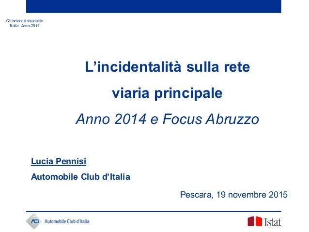 Gli incidenti stradali in Italia. Anno 2014 Pescara, 19 novembre 2015 L'incidentalità sulla rete viaria principale Anno 20...