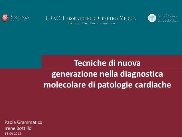 Paola Grammatico Irene Bottillo 18-04-2015 Tecniche di nuova generazione nella diagnostica molecolare di patologie cardiac...