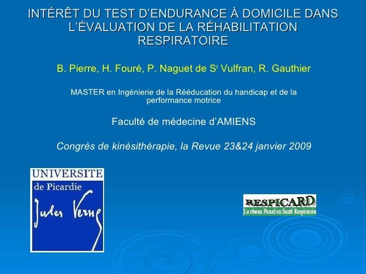 INT É RÊT DU TEST D'ENDURANCE À DOMICILE DANS L' É VALUATION DE LA R É HABILITATION R E SPIRATOIRE B. Pierre, H. Fouré, P....