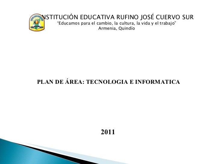"""PLAN DE ÁREA: TECNOLOGIA E INFORMATICA 2011 INSTITUCI Ó N EDUCATIVA RUFINO JOS É  CUERVO SUR """"Educamos para el cambio, la ..."""