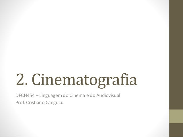 2. Cinematografia DFCH454 – Linguagem do Cinema e do Audiovisual Prof. Cristiano Canguçu