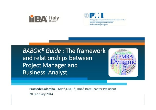 BABOK® Guide : The framework and relationships between Project Manager and Business Analyst Prassede Colombo, PMP ®,CBAP ®...