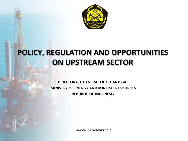POLICY, REGULATION AND OPPORTUNITIES         ON UPSTREAM SECTOR          DIRECTORATE GENERAL OF OIL AND GAS       MINISTRY...