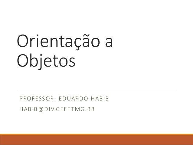 Orientação a Objetos PROFESSOR: EDUARDO HABIB HABIB@DIV.CEFETMG.BR