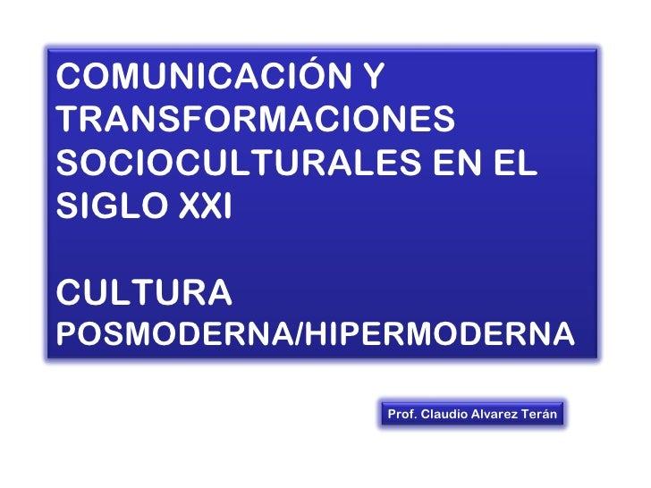 COMUNICACIÓN YTRANSFORMACIONESSOCIOCULTURALES EN ELSIGLO XXICULTURAPOSMODERNA/HIPERMODERNA              Prof. Claudio Alva...