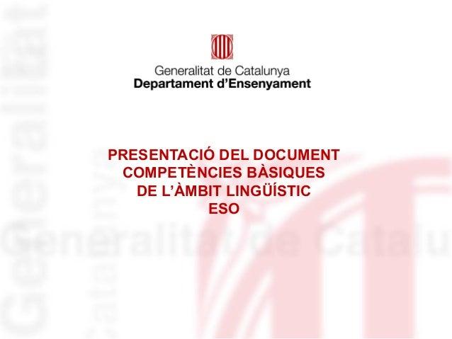 PRESENTACIÓ DEL DOCUMENT COMPETÈNCIES BÀSIQUES   DE L'ÀMBIT LINGÜÍSTIC           ESO