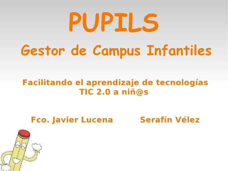 PUPILSGestor de Campus InfantilesFacilitando el aprendizaje de tecnologías             TIC 2.0 a niñ@s Fco. Javier Lucena ...