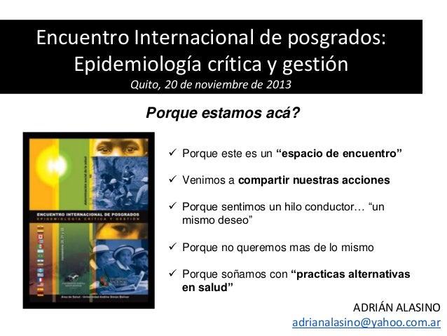 Encuentro Internacional de posgrados: Epidemiología crítica y gestión Quito, 20 de noviembre de 2013  Porque estamos acá? ...