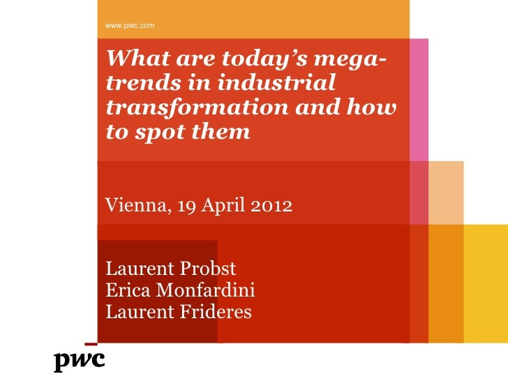 www.pwc.comWhat are today's mega-trends in industrialtransformation and howto spot themVienna, 19 April 2012Laurent Probst...