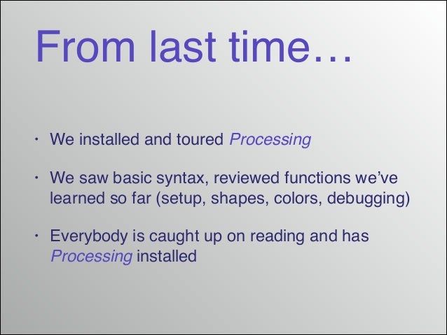 From last time… •  We installed and toured Processing!  •  We saw basic syntax, reviewed functions we've learned so far (s...