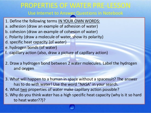 PROPERTIES OF WATER PRE-LESSON Use Internet to Answer Questions in Notebook 1. Define the following terms IN YOUR OWN WORD...