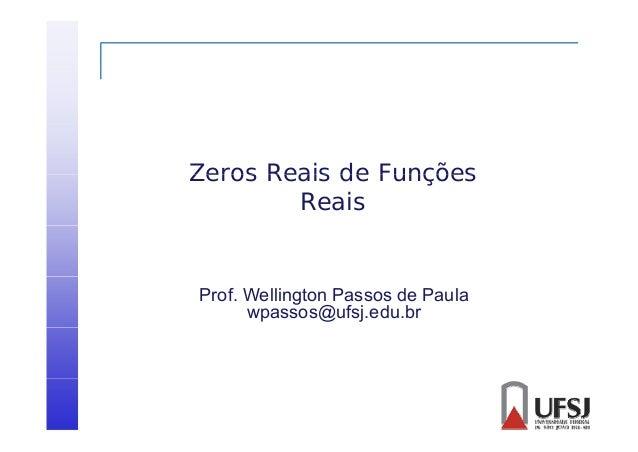 Zeros Reais de Funções Reais  Prof. Wellington Passos de Paula wpassos@ufsj.edu.br