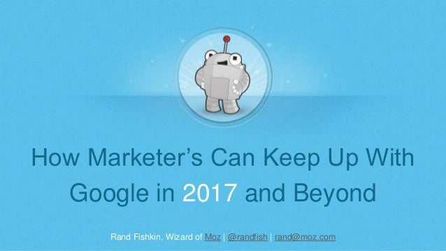 Rand Fishkin, Wizard of Moz | @randfish | rand@moz.com How Marketer's Can Keep Up With Google in 2017 and Beyond