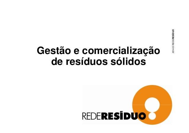 Gestão e comercialização  de resíduos sólidos  2014 © REDERESÍDUO