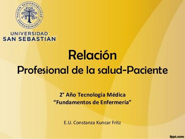 """RelaciónProfesional de la salud-Paciente         2° Año Tecnología Médica       """"Fundamentos de Enfermería""""          E.U. ..."""