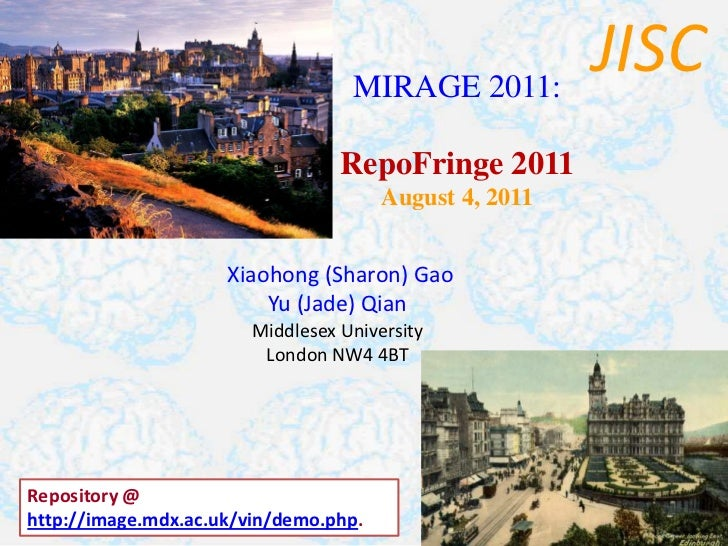 JISC<br />MIRAGE 2011:<br />RepoFringe 2011<br />August 4, 2011<br />Xiaohong (Sharon) Gao<br />Yu (Jade) Qian<br />Middle...