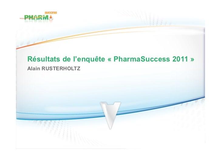 Résultats de l'enquête « PharmaSuccess 2011 »Alain RUSTERHOLTZ