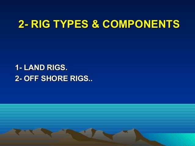 1- LAND RIGS.1- LAND RIGS. 2- OFF SHORE RIGS..2- OFF SHORE RIGS.. 2- RIG TYPES & COMPONENTS2- RIG TYPES & COMPONENTS