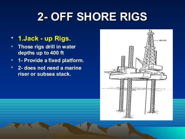 2- OFF SHORE RIGS2- OFF SHORE RIGS • 1.Jack - up Rigs. • Those rigs drill in water depths up to 400 ft • 1- Provide a fixe...