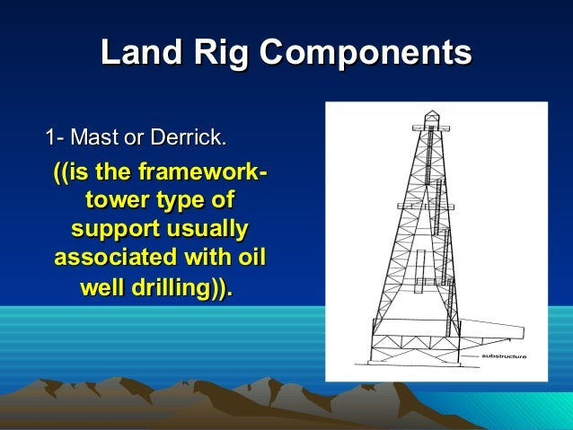 Land Rig ComponentsLand Rig Components 1- Mast or Derrick.1- Mast or Derrick. ((is the framework-((is the framework- tower...