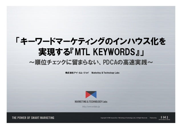 「キーワードマーケティングのインハウス化を   実現する『MTL KEYWORDS』」 ~順位チェックに留まらない、PDCAの高速実践~        株式会社アイ・エム・ジェイ   Marketing & Technology Labs