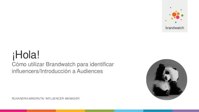 ¡Hola! Cómo utilizar Brandwatch para identificar influencers/Introducción a Audiences RUXANDRA MINDRUTA/ INFLUENCER MANAGER
