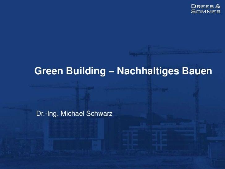 Green Building – Nachhaltiges Bauen<br />Dr.-Ing. Michael Schwarz<br />