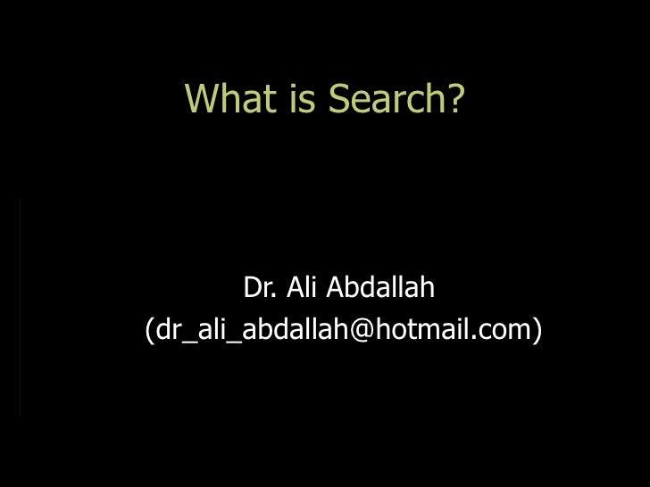 What is Search?        Dr. Ali Abdallah(dr_ali_abdallah@hotmail.com)