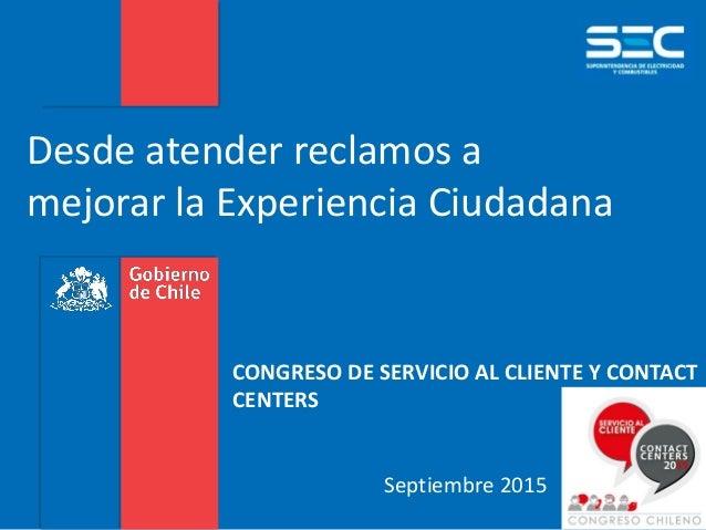 CONGRESO DE SERVICIO AL CLIENTE Y CONTACT CENTERS Septiembre 2015 Desde atender reclamos a mejorar la Experiencia Ciudadana
