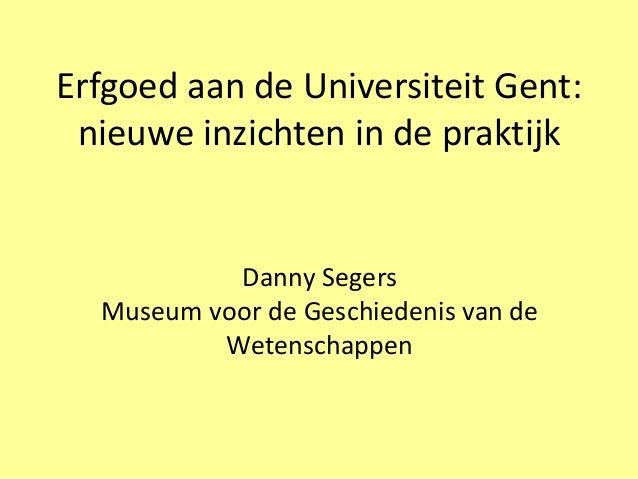 Erfgoed aan de Universiteit Gent: nieuwe inzichten in de praktijk           Danny Segers  Museum voor de Geschiedenis van ...